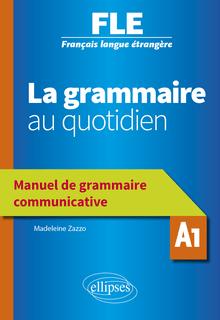 Français langue étrangère (FLE) - La grammaire au quotidien - Manuel de grammaire communicative - A1