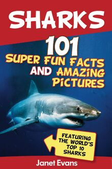 Sharks: 101 Super Fun Facts And Amazing Pictures (Featuring The World