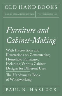 Furniture and Cabinet-Making - With Instructions and Illustrations on Constructing Household Furniture, Including Various Cabinet Designs for Different Uses - The Handyman