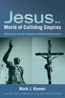 Jesus in a World of Colliding Empires, Volume Two: Mark 8:30–16:8 and Implications