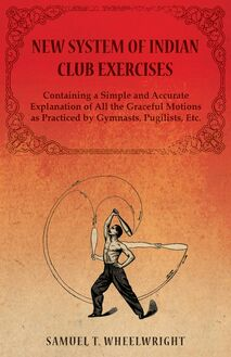 New System of Indian Club Exercises - Containing a Simple and Accurate Explanation of All the Graceful Motions as Practiced by Gymnasts, Pugilists, Etc.