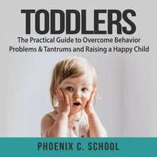 Toddlers: The Practical Guide to Overcome Behavior Problems & Tantrums and Raising a Happy Child