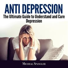 Anti Depression: The Ultimate Guide to Understand and Cure Depression