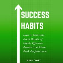 Success Habits: How to Maintain Good Habits of Highly Effective People to Achieve Peak Performance