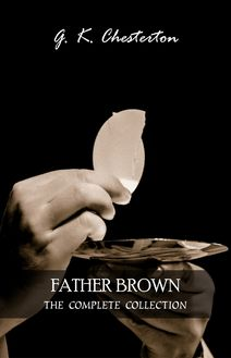 FATHER BROWN MYSTERIES - Complete Series in One Volume: 53 Murder Mysteries: The Innocence of Father Brown, The Wisdom of Father Brown, The Incredulity of Father Brown, The Donnington Affair & The Mask of Midas