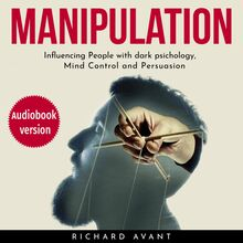 Manipulation: Influencing People with Dark Psichology, Mind Control and Persuasion