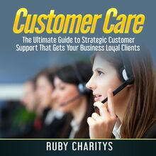 Customer Care: The Ultimate Guide to Strategic Customer Support That Gets Your Business Loyal Clients