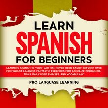 Learn Spanish for Beginners: Learning Spanish in Your Car Has Never Been Easier Before! Have Fun Whilst Learning Fantastic Exercises for Accurate Pronunciations, Daily Used Phrases, and Vocabulary!