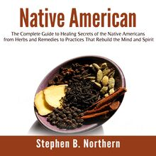 Native American: The Complete Guide to Healing Secrets of the Native Americans from Herbs and Remedies to Practices That Rebuild the Mind and Spirit