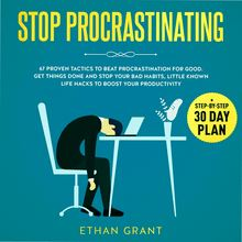 Stop Procrastinating, 67 Proven Tactics To Beat Procrastination for Good.Get Things Done and Stop Your Bad Habits, Little-Known Life Hacks to Boost Your Productivity + Step-by-Step 30-Day Plan