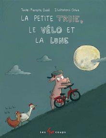 La petite truie, le vélo et la lune de PIERRETTE DUBÉ - fiche descriptive