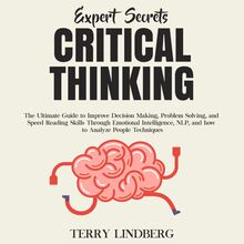 Expert Secrets – Critical Thinking: The Ultimate Guide to Improve Decision Making, Problem Solving, and Speed Reading Skills Through Emotional Intelligence, NLP, and how to Analyze People Techniques.