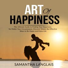 Art of Happiness: The Ultimate Guide to Finding Your Happiness No Matter Your Circumstance, Discover Simple But Effective Ways to Be Happy and Enjoy Life