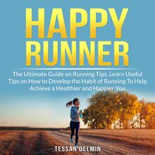 Happy Runner: The Ultimate Guide on Running Tips, Learn Useful Tips on How to Develop the Habit of Running To Help Achieve a Healthier and Happier You