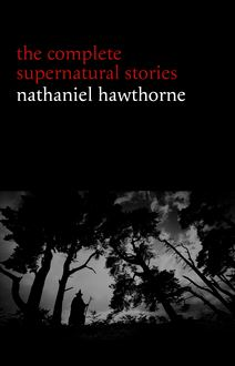 Nathaniel Hawthorne: The Complete Supernatural Stories