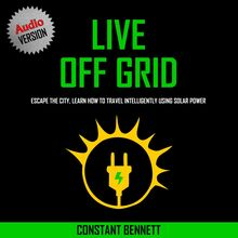 Live Off Grid: Escape the City, Learn how to Travel Intelligently using Solar Power