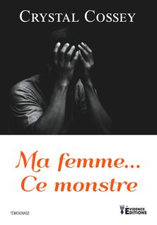 Ma femme... Ce monstre - Crystal Cossey