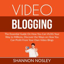 Video Blogging: The Essential Guide On How You Can VLOG Your Way to Millions, Discover the Ways on How You Can Profit From Your Own Video Blogs
