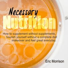 Necessary Nutrition: How To Supplement Without Supplements, Nourish Yourself Without A Complete Diet Makeover And Feel Great Everyday