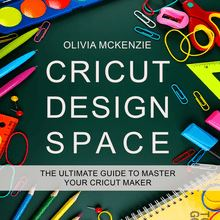 CRICUT DESIGN SPACE: The Beginner to Expert Ultimate Guide to Master your Cricut Maker