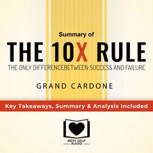 Summary of The 10X Rule: The Only Difference Between Success and Failure by Grant Cardone: Key Takeaways, Summary & Analysis Included
