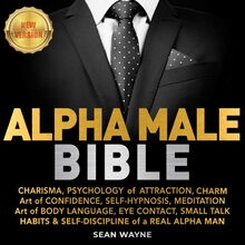 ALPHA MALE BIBLE: CHARISMA, PSYCHOLOGY of ATTRACTION, CHARM. Art of CONFIDENCE, SELF-HYPNOSIS, MEDITATION. Art of BODY LANGUAGE, EYE CONTACT, SMALL TALK. HABITS & SELF-DISCIPLINE of a REAL ALPHA MAN. New Version