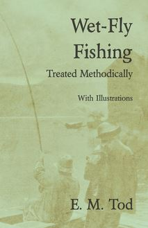 Wet-Fly Fishing - Treated Methodically - With Illustrations