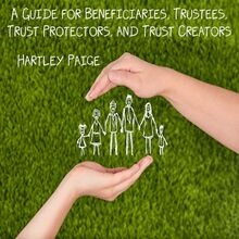 A Guide for Beneficiaries, Trustees, Trust Protectors, and Trust Creators