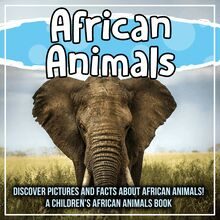 African Animals: Discover Pictures and Facts About African Animals! A Children