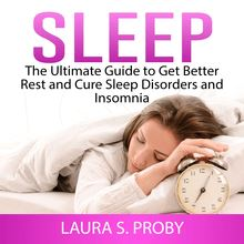 Sleep: The Ultimate Guide to Get Better Rest and Cure Sleep Disorders and Insomnia