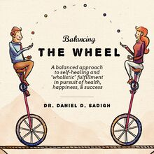 "Balancing THE WHEEL: A balanced approach to self-healing and ""wholistic"" fulfillment in pursuit of health, happiness, & success"