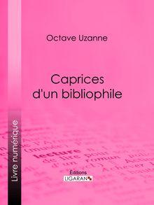 Caprices d'un bibliophile de Ligaran, Octave Uzanne - fiche descriptive