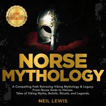 NORSE MYTHOLOGY: A Compelling Path Retracing Viking Mythology & Legacy. From Norse Gods to Heroes. Tales of Viking Myths, Beliefs, Rituals, and Legends. NEW VERSION