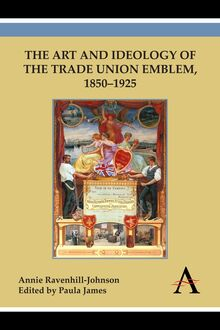 The Art and Ideology of the Trade Union Emblem, 18501925