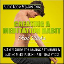Creating a Meditation Habit That Sticks: A 3 Step Guild to Creating a Powerful & Lasting Meditation Habit That Sticks