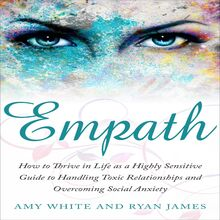 Empath: How to Thrive in Life as a Highly Sensitive Guide to Handling Toxic Relationships and Overcoming Social Anxiety