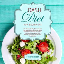 DASH Diet for Beginners: The Ultimate Healthy Eating Solution and Weight Loss Program for Chronic Inflammation, Diabetes Prevention, Hypertension, and Lower Blood Pressure By Learning The Power of the DASH Diet!