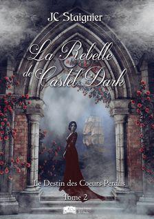 Le destin des cœurs perdus, tome 2 : La Rebelle de Castel Dark - Jc Staignier