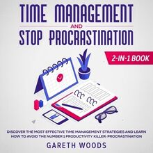 Time Management and Stop Procrastination 2-in-1 Book Discover The Most Effective Time Management Strategies and Learn How to Avoid the Number 1 Productivity Killer: Procrastination