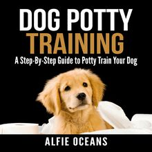 Dog Potty Training: A Step-By-Step Guide to Potty Train Your Dog