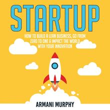 Startup: How to Build A Lean Business, Go From Zero to One & Impact the World With Your Innovation