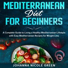 Mediterranean Diet for Beginners: A Complete Guide to Living a Healthy Mediterranean Lifestyle with Easy Mediterranean Recipes for Weight Loss