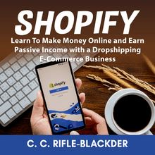 Shopify: Learn To Make Money Online and Earn Passive Income with a Dropshipping E-Commerce Business