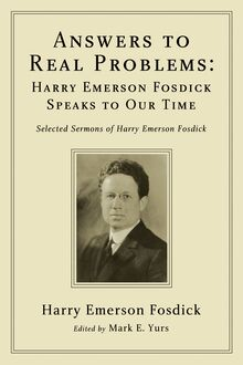 Answers to Real Problems: Harry Emerson Fosdick Speaks to Our Time