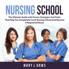 Nursing School: The Ultimate Guide with Proven Strategies And Tricks That Help You Completely Crush Nursing School And Become A Registered Nurse