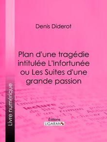 Plan d'une tragédie intitulée L'Infortunée ou Les Suites d'une grande passion de Denis Diderot, Ligaran - fiche descriptive