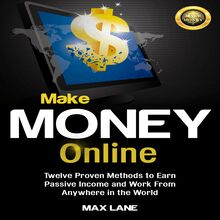 Make Money Online: Twelve Proven Methods to Earn Passive Income and Work From Anywhere in the World