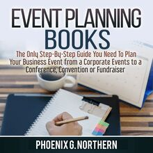 Event Planning Books: The Only Step-By-Step Guide You Need To Plan Your Business Event from a Corporate Events to a  Conference, Convention or Fundraiser