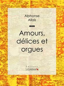 Amours, délices et orgues de Alphonse Allais, Ligaran - fiche descriptive