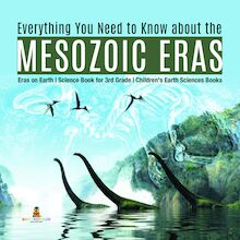 Everything You Need to Know about the Mesozoic Eras | Eras on Earth | Science Book for 3rd Grade | Children